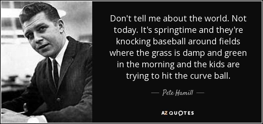 Don't tell me about the world. Not today. It's springtime and they're knocking baseball around fields where the grass is damp and green in the morning and the kids are trying to hit the curve ball. - Pete Hamill