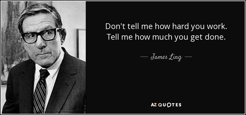 Don't tell me how hard you work. Tell me how much you get done. - James Ling