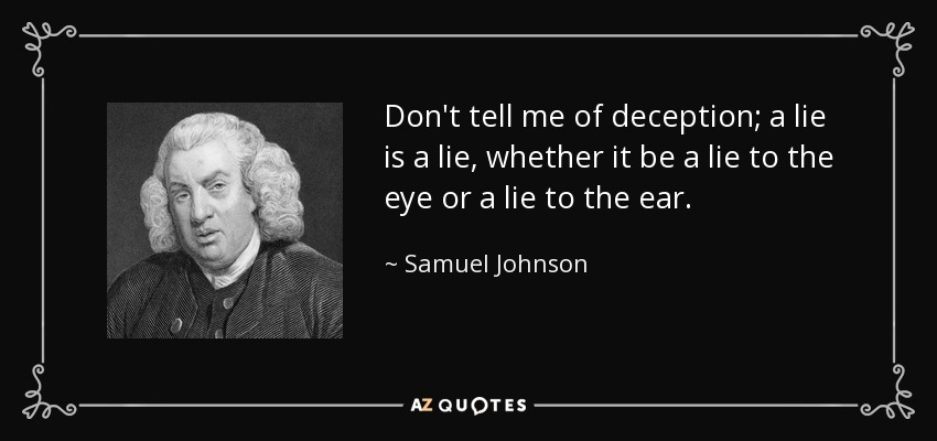 Don't tell me of deception; a lie is a lie, whether it be a lie to the eye or a lie to the ear. - Samuel Johnson