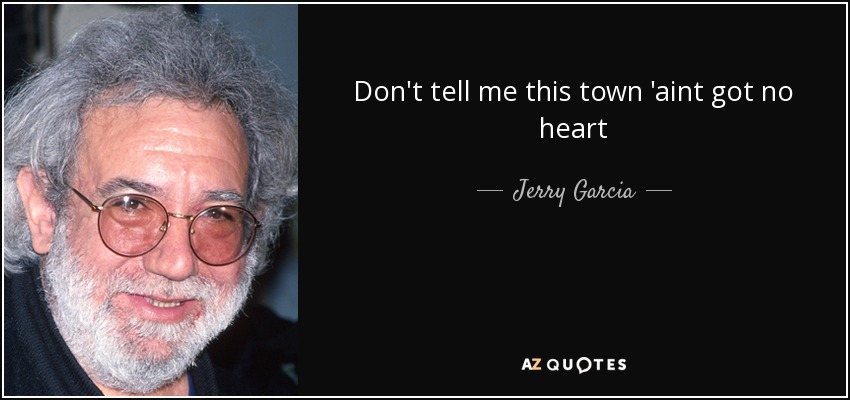 Don't tell me this town 'aint got no heart - Jerry Garcia