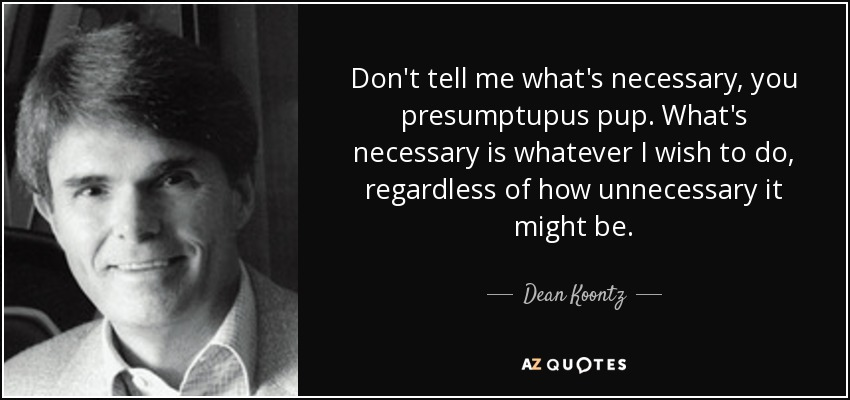 Don't tell me what's necessary, you presumptupus pup. What's necessary is whatever I wish to do, regardless of how unnecessary it might be. - Dean Koontz