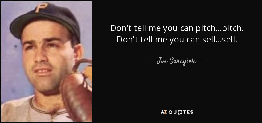 Don't tell me you can pitch...pitch. Don't tell me you can sell...sell. - Joe Garagiola