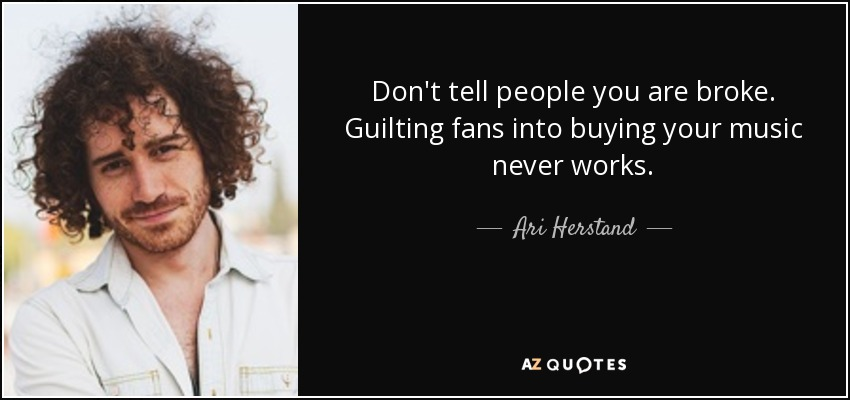 Don't tell people you are broke. Guilting fans into buying your music never works. - Ari Herstand