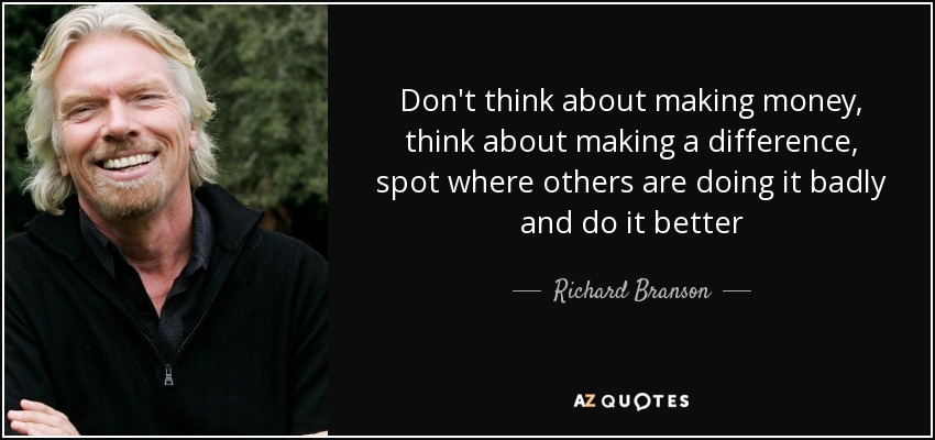 Don't think about making money, think about making a difference, spot where others are doing it badly and do it better - Richard Branson