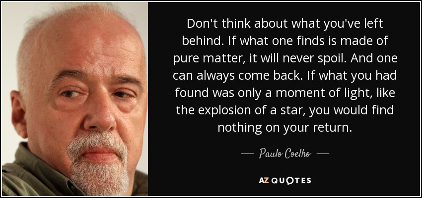 Don't think about what you've left behind. If what one finds is made of pure matter, it will never spoil. And one can always come back. If what you had found was only a moment of light, like the explosion of a star, you would find nothing on your return. - Paulo Coelho