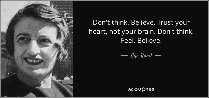 Don't think. Believe. Trust your heart, not your brain. Don't think. Feel. Believe. - Ayn Rand