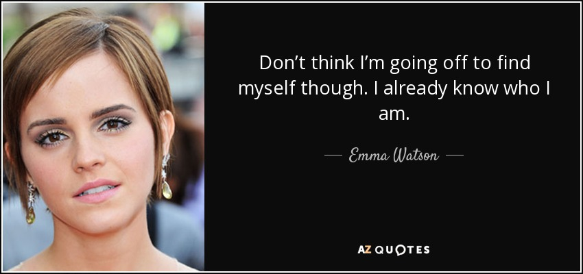Don't think I'm going off to find myself though. I already know who I am. - Emma Watson