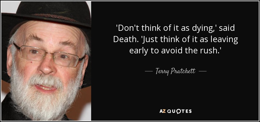 DON'T THINK OF IT AS DYING, said Death. JUST THINK OF IT AS LEAVING EARLY TO AVOID THE RUSH. - Terry Pratchett