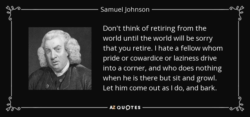 Don't think of retiring from the world until the world will be sorry that you retire. I hate a fellow whom pride or cowardice or laziness drive into a corner, and who does nothing when he is there but sit and growl. Let him come out as I do, and bark. - Samuel Johnson