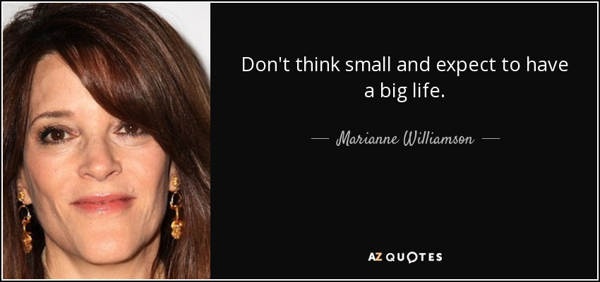 Don't think small and expect to have a big life. - Marianne Williamson