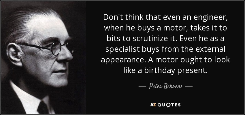 Don't think that even an engineer, when he buys a motor, takes it to bits to scrutinize it. Even he as a specialist buys from the external appearance. A motor ought to look like a birthday present. - Peter Behrens