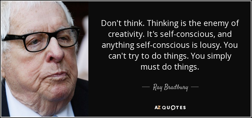 Don't think. Thinking is the enemy of creativity. It's self-conscious, and anything self-conscious is lousy. You can't try to do things. You simply must do things. - Ray Bradbury