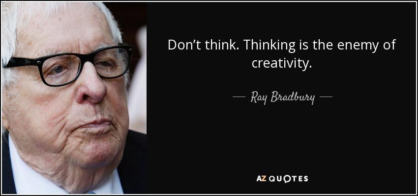 Don't think. Thinking is the enemy of creativity. - Ray Bradbury