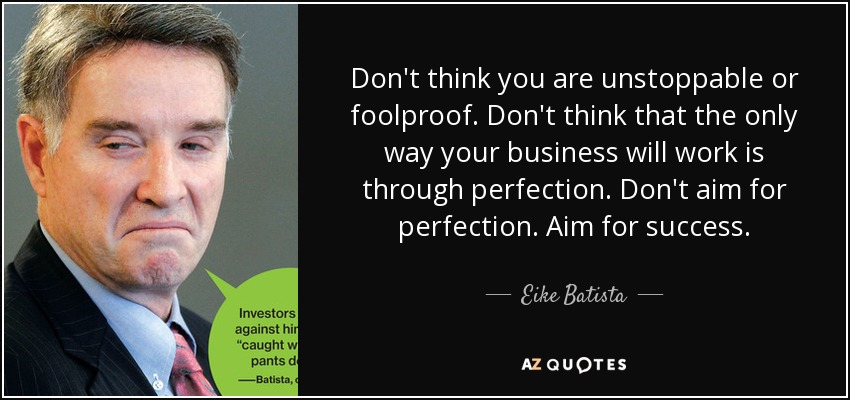 Don't think you are unstoppable or foolproof. Don't think that the only way your business will work is through perfection. Don't aim for perfection. Aim for success. - Eike Batista