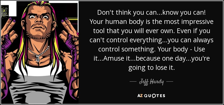 Don't think you can...know you can! Your human body is the most impressive tool that you will ever own. Even if you can't control everything...you can always control something. Your body - Use it...Amuse it...because one day...you're going to lose it. - Jeff Hardy