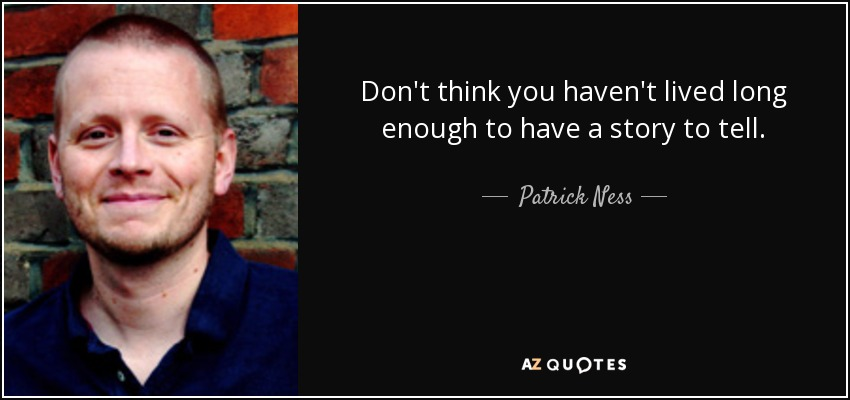 Don't think you haven't lived long enough to have a story to tell. - Patrick Ness