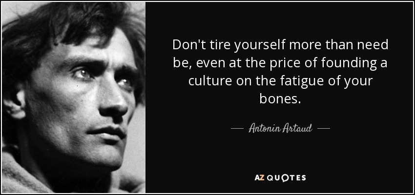Don't tire yourself more than need be, even at the price of founding a culture on the fatigue of your bones. - Antonin Artaud