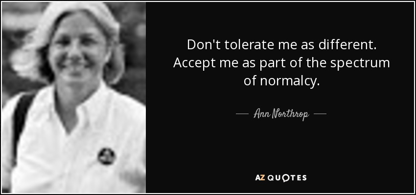 Don't tolerate me as different. Accept me as part of the spectrum of normalcy. - Ann Northrop