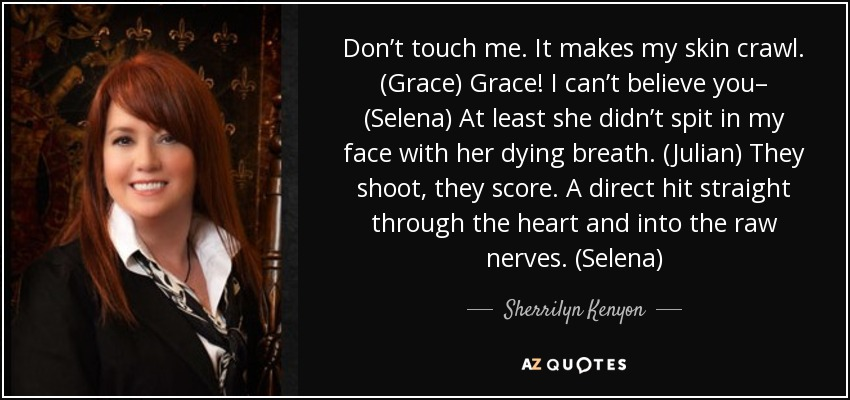 Don't touch me. It makes my skin crawl. (Grace) Grace! I can't believe you– (Selena) At least she didn't spit in my face with her dying breath. (Julian) They shoot, they score. A direct hit straight through the heart and into the raw nerves. (Selena) - Sherrilyn Kenyon