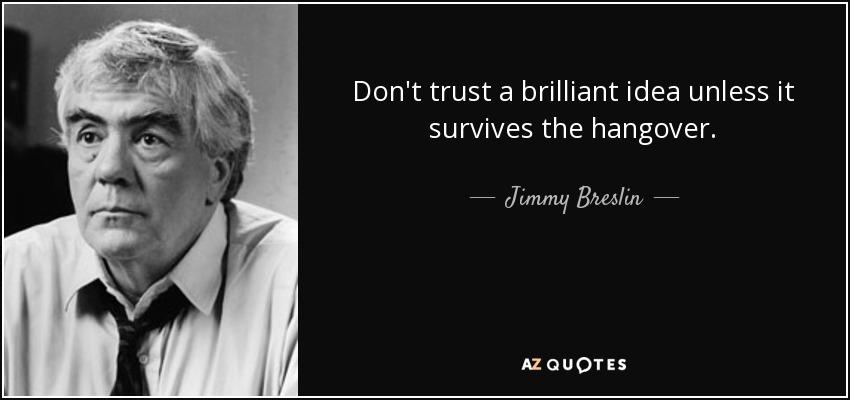 Don't trust a brilliant idea unless it survives the hangover. - Jimmy Breslin