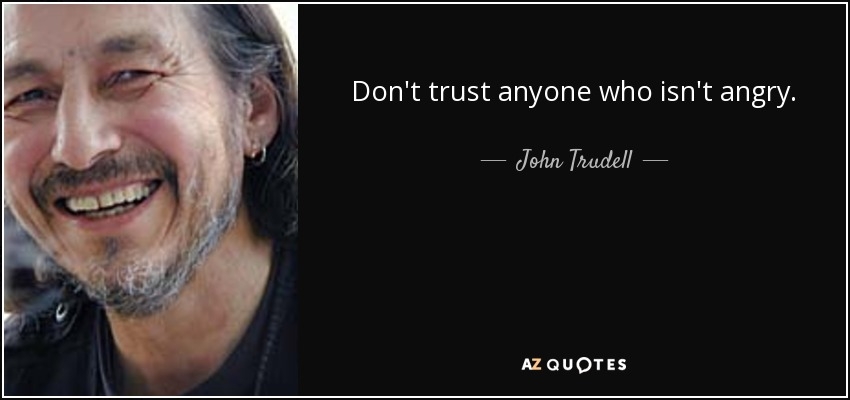 Don't trust anyone who isn't angry. - John Trudell