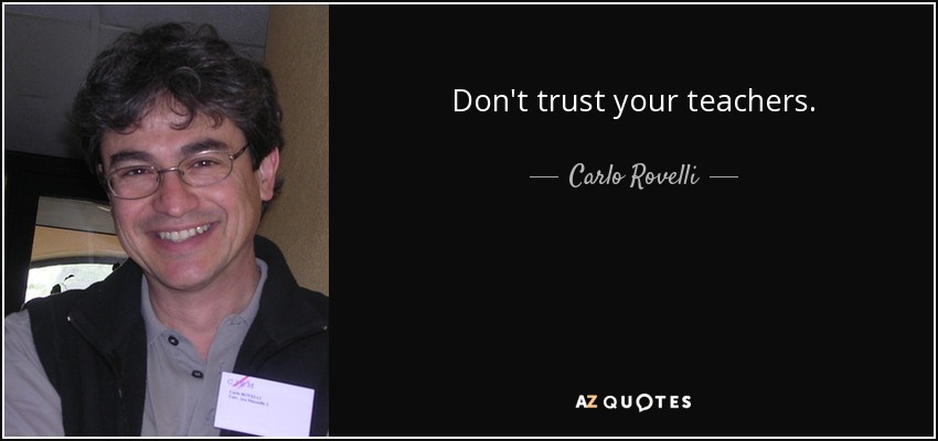 Don't trust your teachers. - Carlo Rovelli