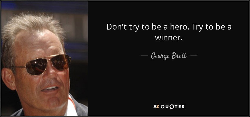 Don't try to be a hero. Try to be a winner. - George Brett