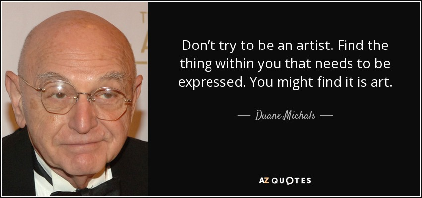 Don't try to be an artist. Find the thing within you that needs to be expressed. You might find it is art. - Duane Michals