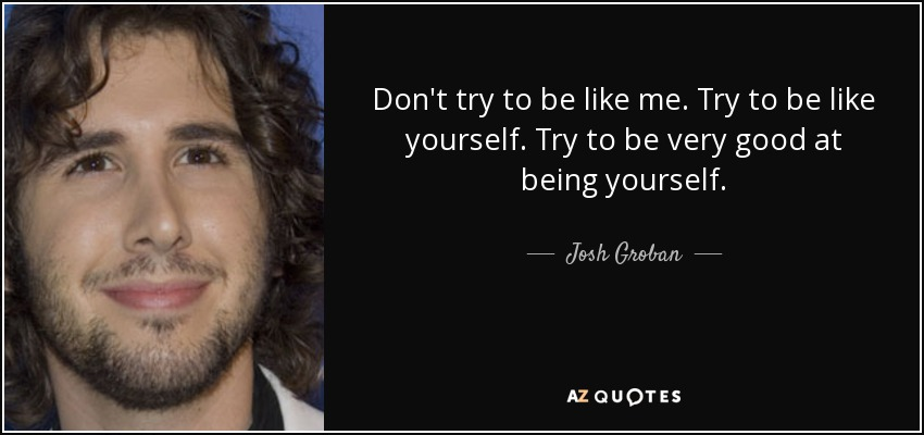 Don't try to be like me. Try to be like yourself. Try to be very good at being yourself. - Josh Groban
