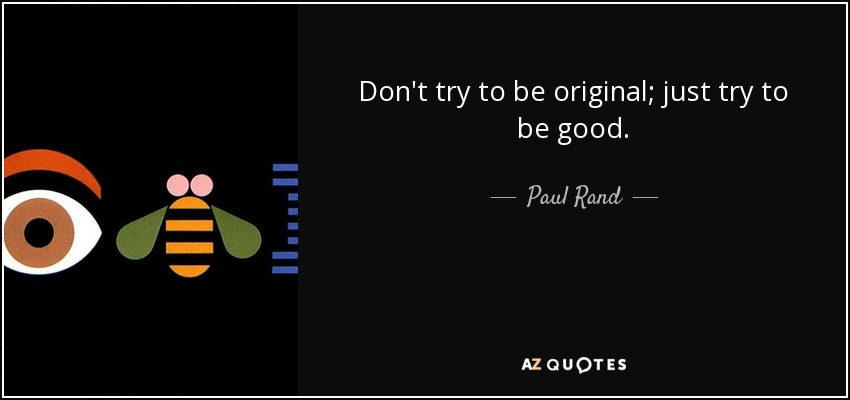 Don't try to be original; just try to be good. - Paul Rand
