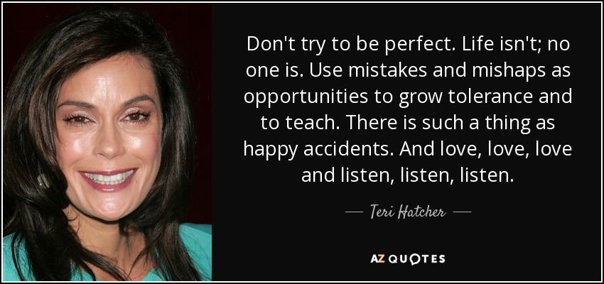 Don't try to be perfect. Life isn't; no one is. Use mistakes and mishaps as opportunities to grow tolerance and to teach. There is such a thing as happy accidents. And love, love, love and listen, listen, listen. - Teri Hatcher