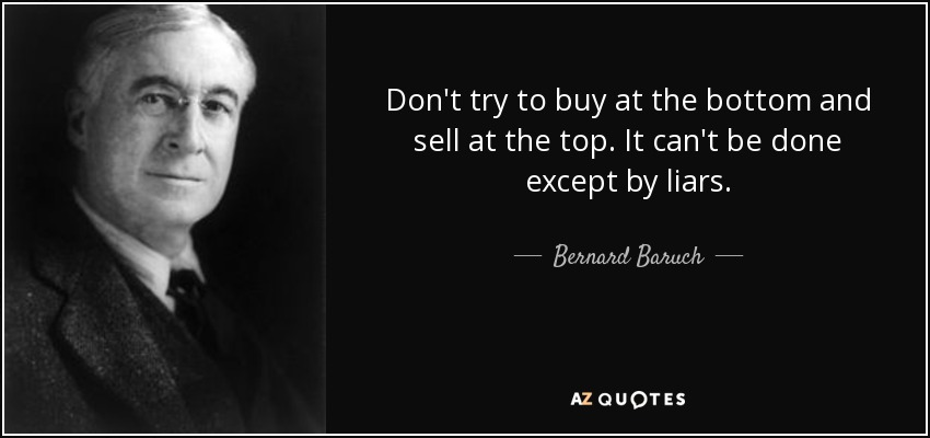 Don't try to buy at the bottom and sell at the top. It can't be done except by liars. - Bernard Baruch