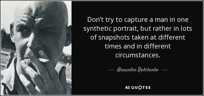 Don't try to capture a man in one synthetic portrait, but rather in lots of snapshots taken at different times and in different circumstances. - Alexander Rodchenko