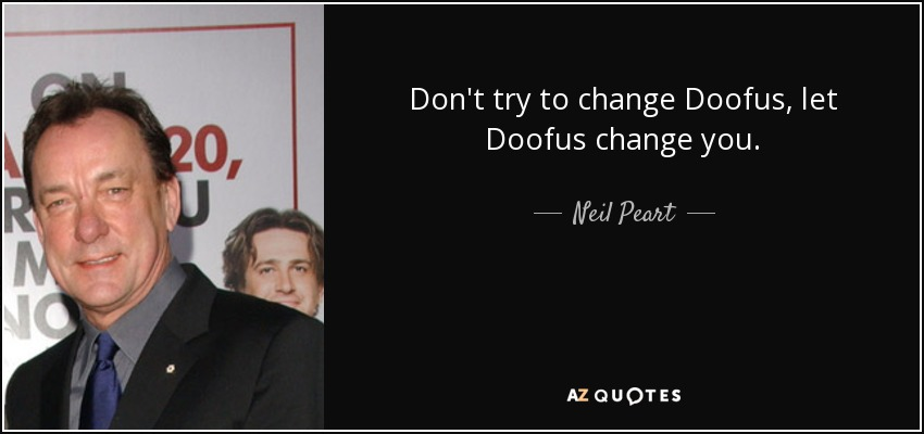 Don't try to change Doofus, let Doofus change you. - Neil Peart