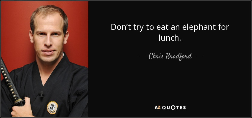 Don't try to eat an elephant for lunch. - Chris Bradford