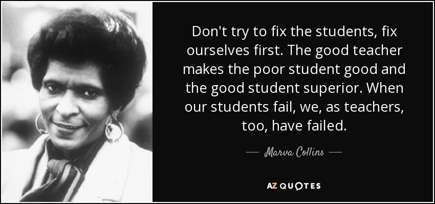 Don't try to fix the students, fix ourselves first. The good teacher makes the poor student good and the good student superior. When our students fail, we, as teachers, too, have failed. - Marva Collins