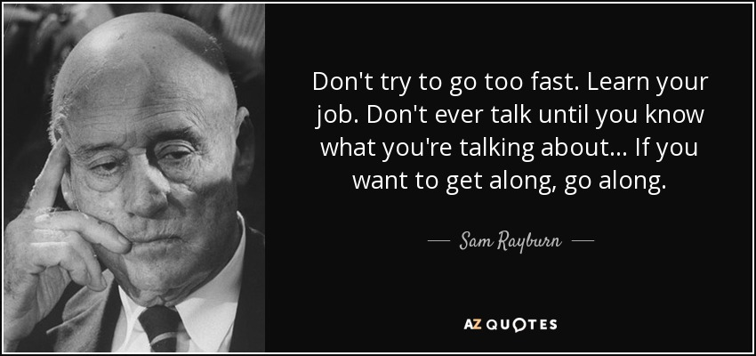 Don't try to go too fast. Learn your job. Don't ever talk until you know what you're talking about... If you want to get along, go along. - Sam Rayburn