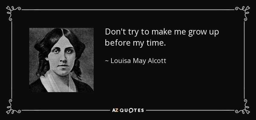Don't try to make me grow up before my time. - Louisa May Alcott
