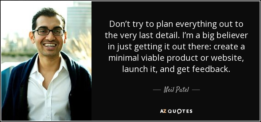 Don't try to plan everything out to the very last detail. I'm a big believer in just getting it out there: create a minimal viable product or website, launch it, and get feedback. - Neil Patel