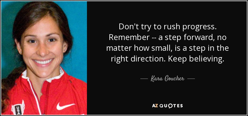 Don't try to rush progress. Remember -- a step forward, no matter how small, is a step in the right direction. Keep believing. - Kara Goucher
