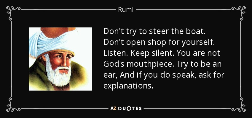 Don't try to steer the boat. Don't open shop for yourself. Listen. Keep silent. You are not God's mouthpiece. Try to be an ear, And if you do speak, ask for explanations. - Rumi