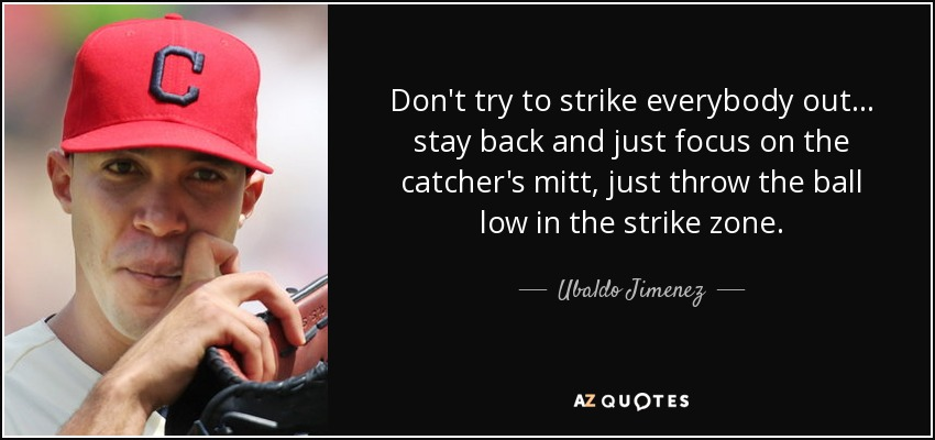 Don't try to strike everybody out ... stay back and just focus on the catcher's mitt, just throw the ball low in the strike zone. - Ubaldo Jimenez