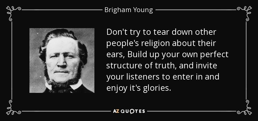 Don't try to tear down other people's religion about their ears, Build up your own perfect structure of truth, and invite your listeners to enter in and enjoy it's glories. - Brigham Young