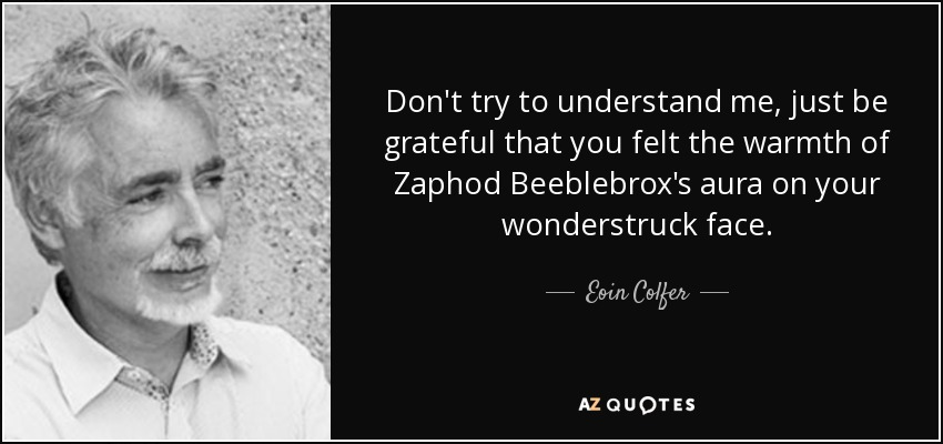 Don't try to understand me, just be grateful that you felt the warmth of Zaphod Beeblebrox's aura on your wonderstruck face. - Eoin Colfer