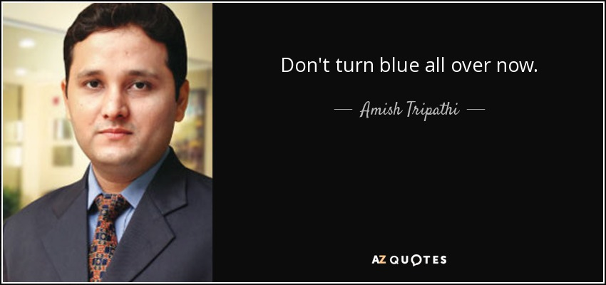Don't turn blue all over now. - Amish Tripathi