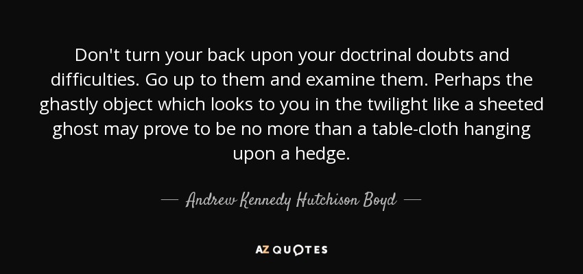 Don't turn your back upon your doctrinal doubts and difficulties. Go up to them and examine them. Perhaps the ghastly object which looks to you in the twilight like a sheeted ghost may prove to be no more than a table-cloth hanging upon a hedge. - Andrew Kennedy Hutchison Boyd