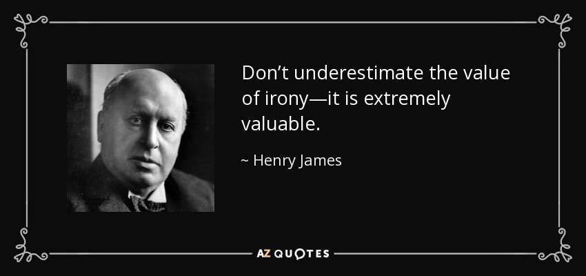 Don't underestimate the value of irony—it is extremely valuable. - Henry James