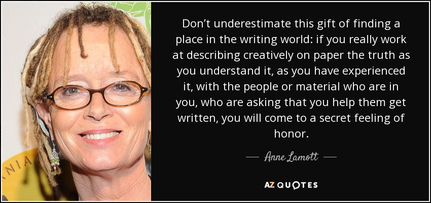 Don't underestimate this gift of finding a place in the writing world: if you really work at describing creatively on paper the truth as you understand it, as you have experienced it, with the people or material who are in you, who are asking that you help them get written, you will come to a secret feeling of honor. - Anne Lamott
