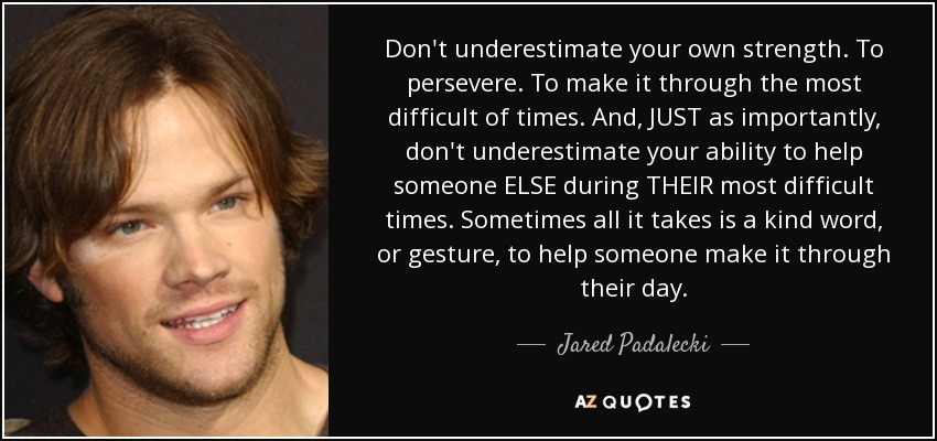 Don't underestimate your own strength. To persevere. To make it through the most difficult of times. And, JUST as importantly, don't underestimate your ability to help someone ELSE during THEIR most difficult times. Sometimes all it takes is a kind word, or gesture, to help someone make it through their day. - Jared Padalecki