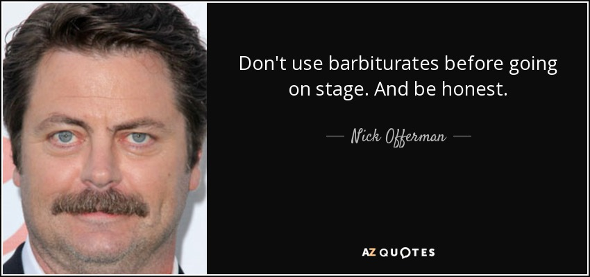 Don't use barbiturates before going on stage. And be honest. - Nick Offerman